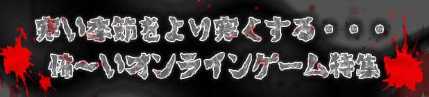 寒い季節をより寒くする…怖〜いオンラインゲーム特集!